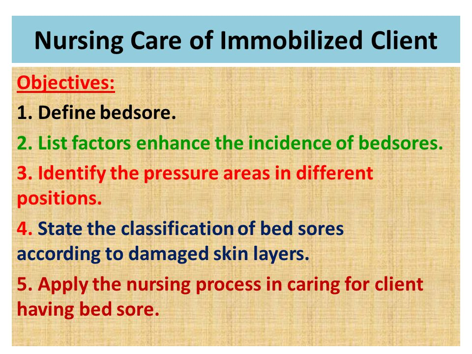 Objectives: 1. Define bedsore. 2. List factors enhance the incidence of bedsores.