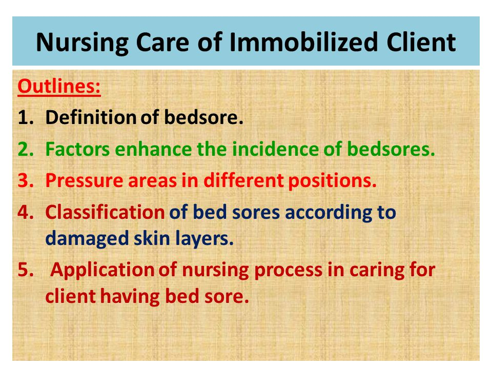 Nursing Care of Immobilized Client Outlines: 1.Definition of bedsore. 2.Factors enhance the incidence of bedsores. 3.Pressure areas in different posit