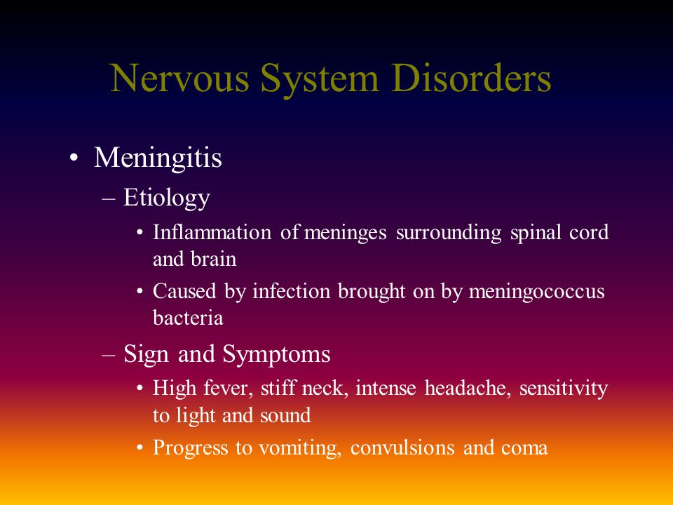 Nervous System Disorders Meningitis –Etiology Inflammation of meninges surrounding spinal cord and brain Caused by infection brought on by meningococcus bacteria –Sign and Symptoms High fever, stiff neck, intense headache, sensitivity to light and sound Progress to vomiting, convulsions and coma