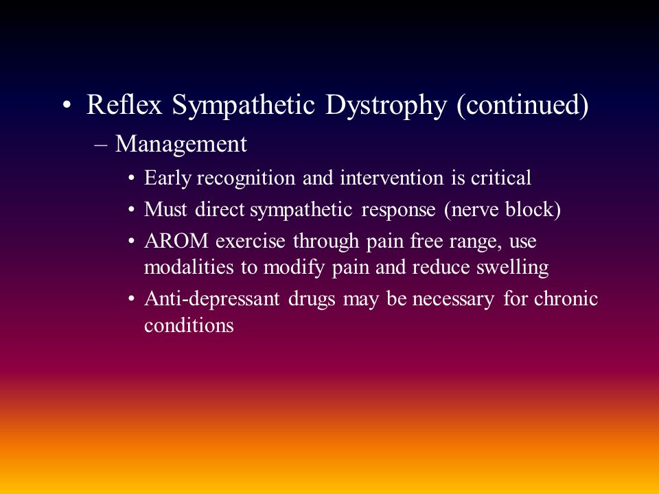 Reflex Sympathetic Dystrophy (continued) –Management Early recognition and intervention is critical Must direct sympathetic response (nerve block) AROM exercise through pain free range, use modalities to modify pain and reduce swelling Anti-depressant drugs may be necessary for chronic conditions