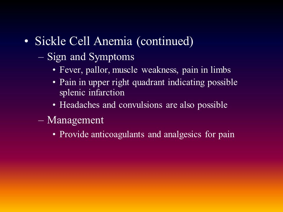 Sickle Cell Anemia (continued) –Sign and Symptoms Fever, pallor, muscle weakness, pain in limbs Pain in upper right quadrant indicating possible splenic infarction Headaches and convulsions are also possible –Management Provide anticoagulants and analgesics for pain