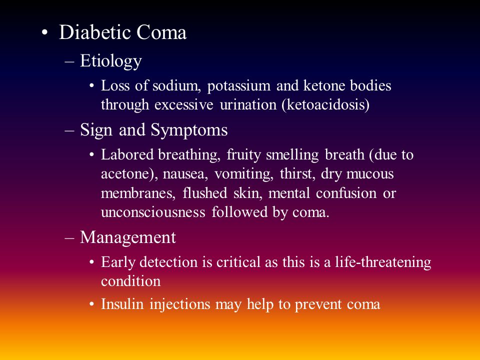 Diabetic Coma –Etiology Loss of sodium, potassium and ketone bodies through excessive urination (ketoacidosis) –Sign and Symptoms Labored breathing, fruity smelling breath (due to acetone), nausea, vomiting, thirst, dry mucous membranes, flushed skin, mental confusion or unconsciousness followed by coma.