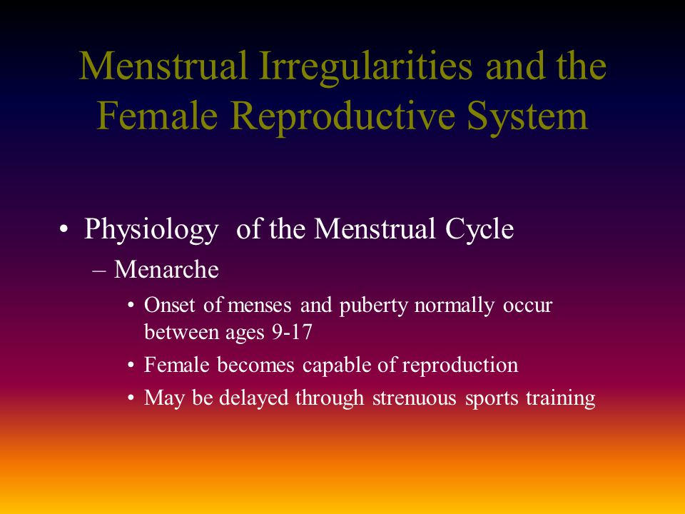 Menstrual Irregularities and the Female Reproductive System Physiology of the Menstrual Cycle –Menarche Onset of menses and puberty normally occur between ages 9-17 Female becomes capable of reproduction May be delayed through strenuous sports training