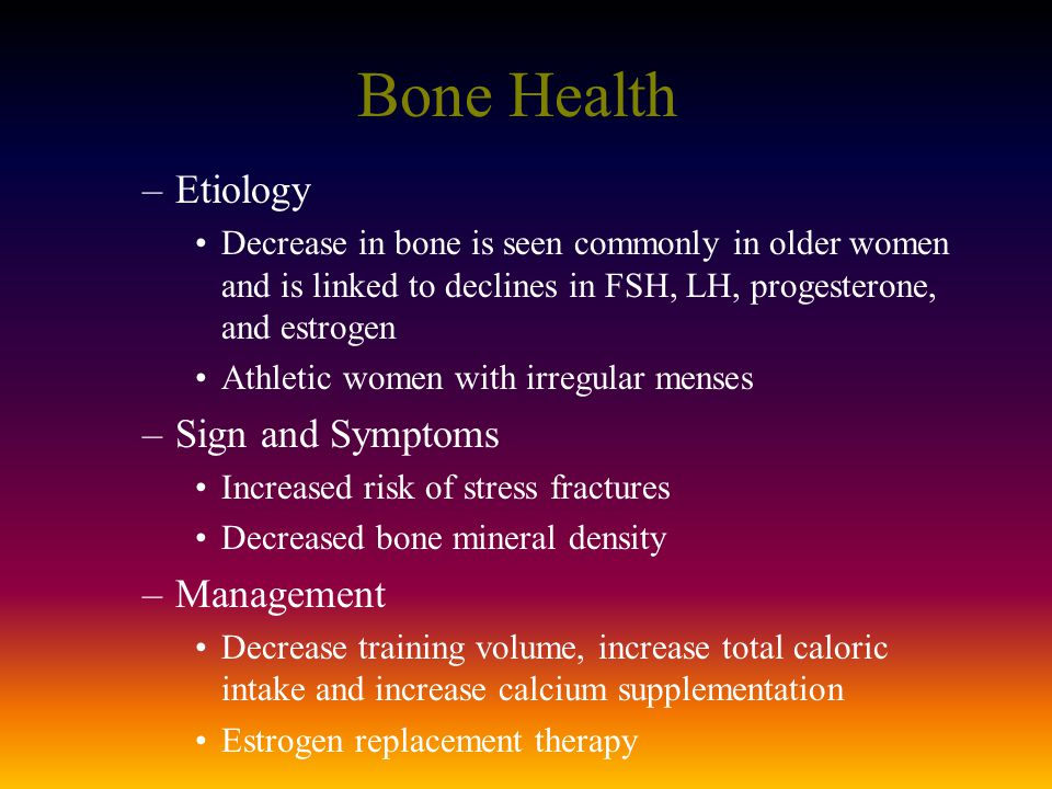 Bone Health –Etiology Decrease in bone is seen commonly in older women and is linked to declines in FSH, LH, progesterone, and estrogen Athletic women with irregular menses –Sign and Symptoms Increased risk of stress fractures Decreased bone mineral density –Management Decrease training volume, increase total caloric intake and increase calcium supplementation Estrogen replacement therapy
