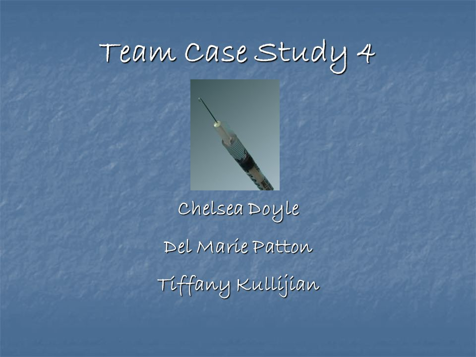 Team Case Study 4 Chelsea Doyle Del Marie Patton Tiffany Kullijian