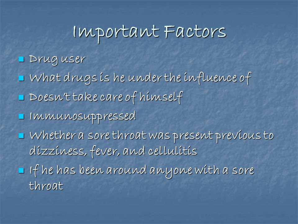 Important Factors Drug user Drug user What drugs is he under the influence of What drugs is he under the influence of Doesn't take care of himself Doesn't take care of himself Immunosuppressed Immunosuppressed Whether a sore throat was present previous to dizziness, fever, and cellulitis Whether a sore throat was present previous to dizziness, fever, and cellulitis If he has been around anyone with a sore throat If he has been around anyone with a sore throat