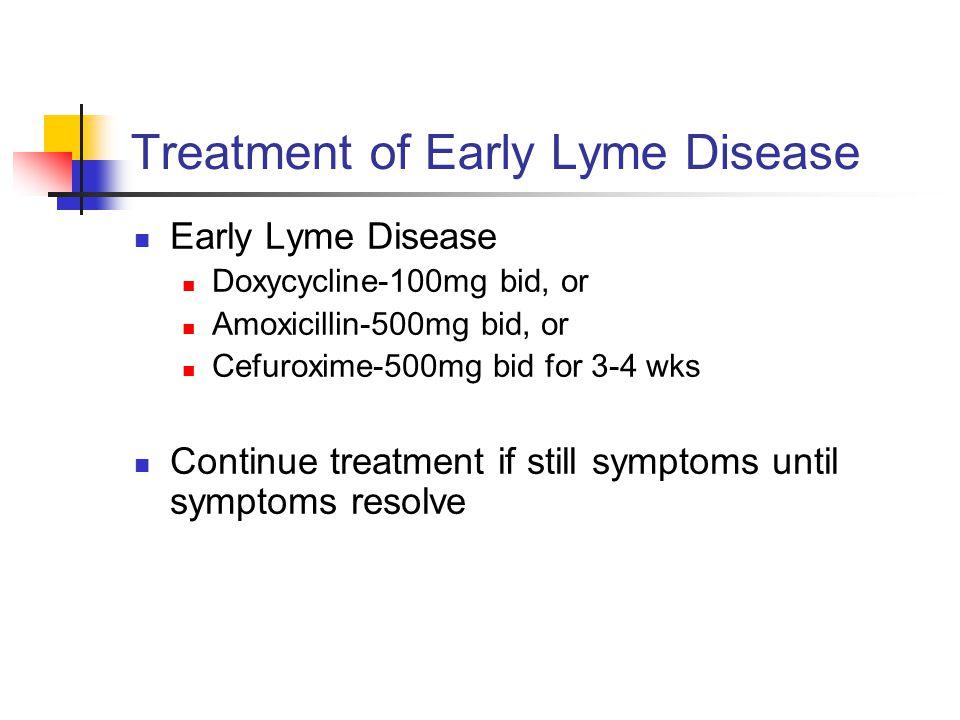 Treatment of Early Lyme Disease Early Lyme Disease Doxycycline-100mg bid, or Amoxicillin-500mg bid, or Cefuroxime-500mg bid for 3-4 wks Continue treatment if still symptoms until symptoms resolve