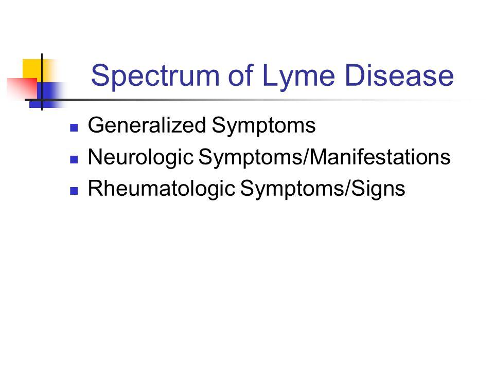 Spectrum of Lyme Disease Generalized Symptoms Neurologic Symptoms/Manifestations Rheumatologic Symptoms/Signs