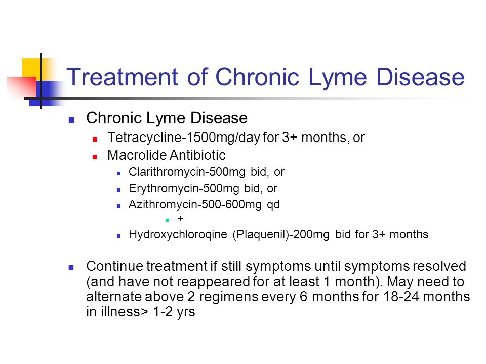 Treatment of Chronic Lyme Disease Chronic Lyme Disease Tetracycline-1500mg/day for 3+ months, or Macrolide Antibiotic Clarithromycin-500mg bid, or Erythromycin-500mg bid, or Azithromycin-500-600mg qd + Hydroxychloroqine (Plaquenil)-200mg bid for 3+ months Continue treatment if still symptoms until symptoms resolved (and have not reappeared for at least 1 month).