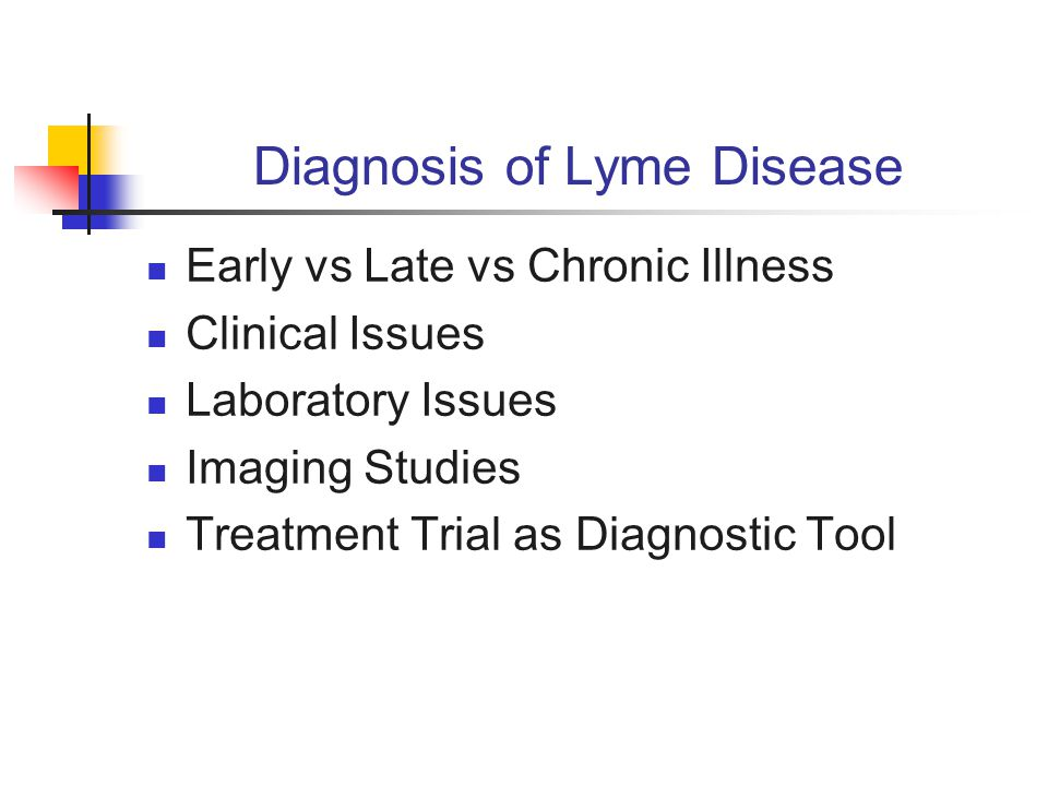 Diagnosis of Lyme Disease Early vs Late vs Chronic Illness Clinical Issues Laboratory Issues Imaging Studies Treatment Trial as Diagnostic Tool