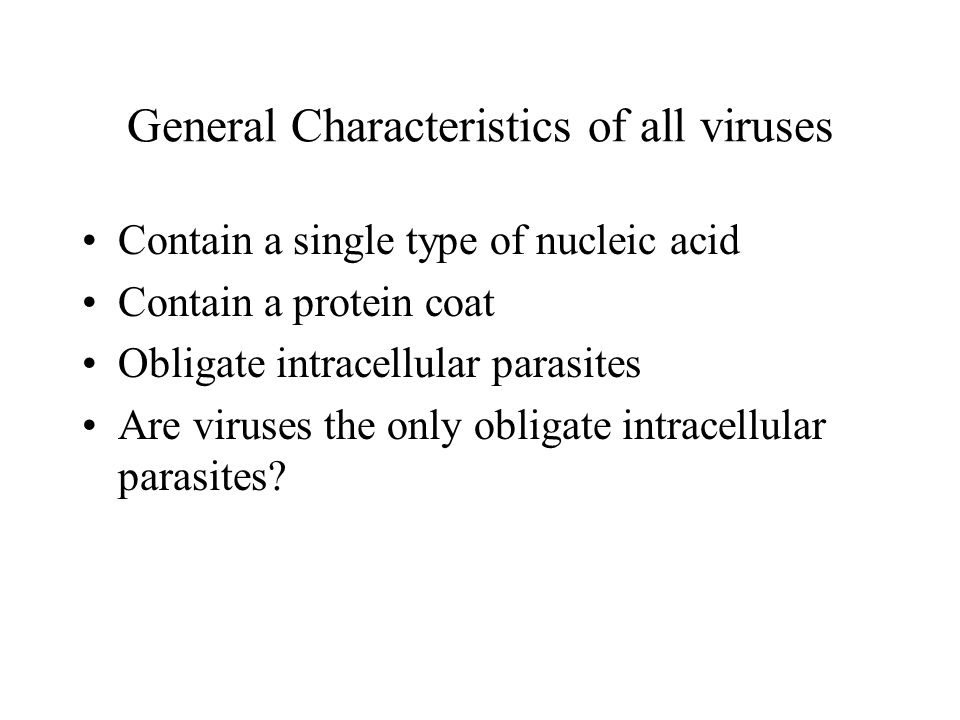 General Characteristics of all viruses Contain a single type of nucleic acid Contain a protein coat Obligate intracellular parasites Are viruses the only obligate intracellular parasites?