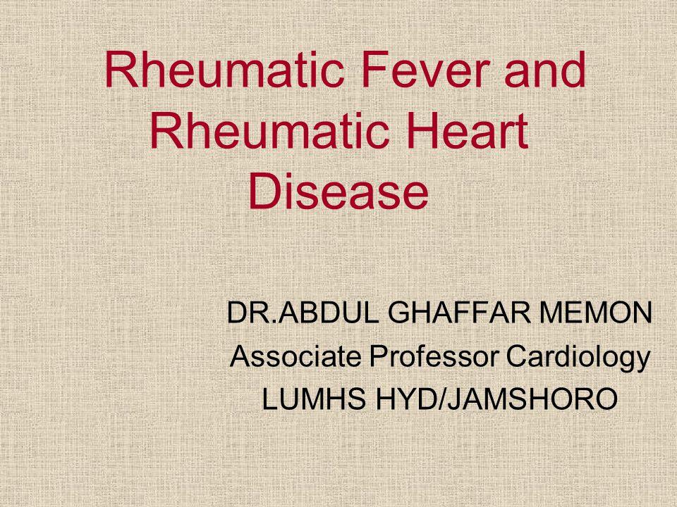 Rheumatic Fever and Rheumatic Heart Disease DR.ABDUL GHAFFAR MEMON Associate Professor Cardiology LUMHS HYD/JAMSHORO
