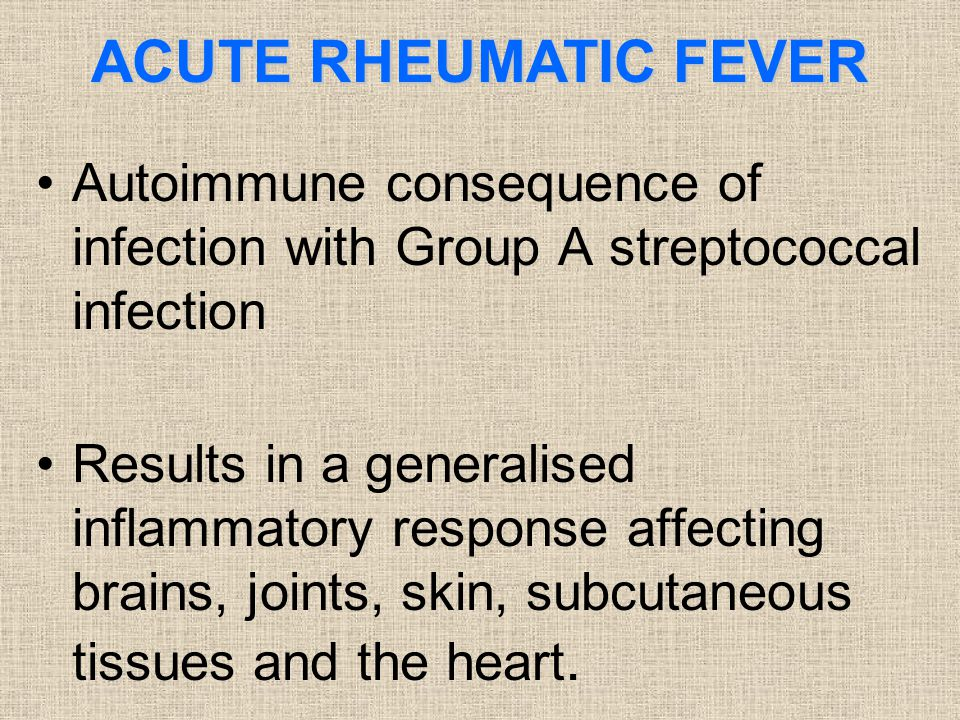ACUTE RHEUMATIC FEVER Autoimmune consequence of infection with Group A streptococcal infection Results in a generalised inflammatory response affectin