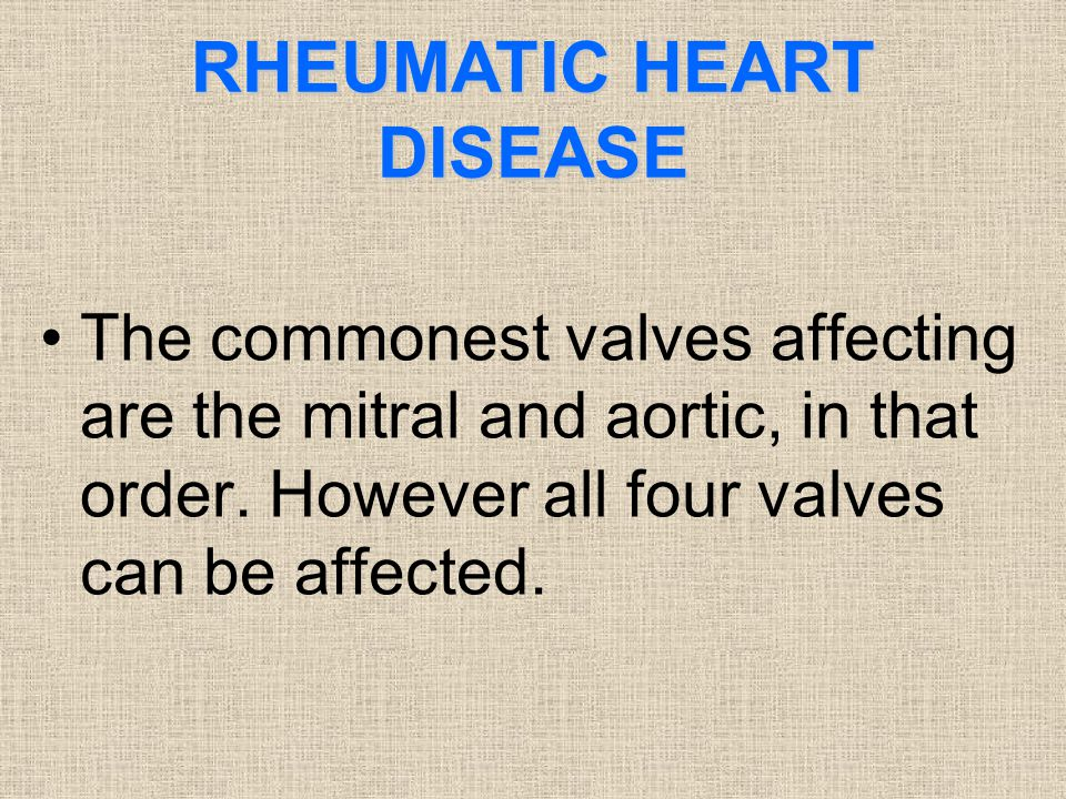 RHEUMATIC HEART DISEASE The commonest valves affecting are the mitral and aortic, in that order. However all four valves can be affected.