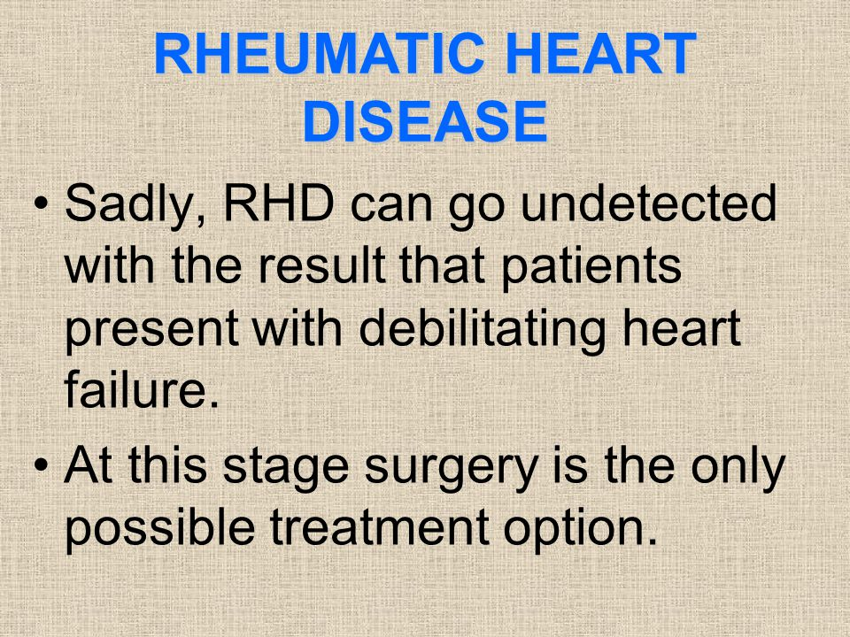RHEUMATIC HEART DISEASE Sadly, RHD can go undetected with the result that patients present with debilitating heart failure. At this stage surgery is t