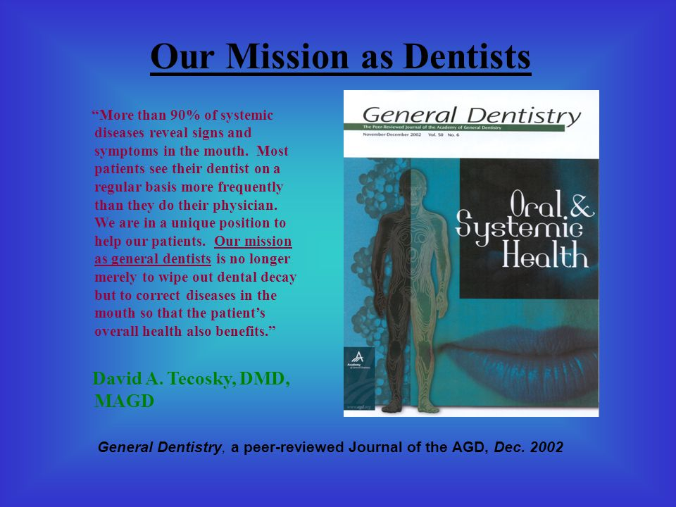 Our Mission as Dentists More than 90% of systemic diseases reveal signs and symptoms in the mouth.