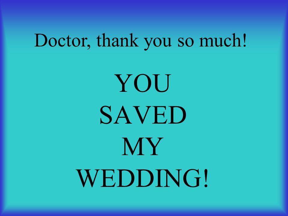 YOU SAVED MY WEDDING! Doctor, thank you so much!