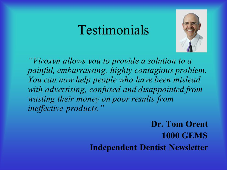 Testimonials Viroxyn allows you to provide a solution to a painful, embarrassing, highly contagious problem.