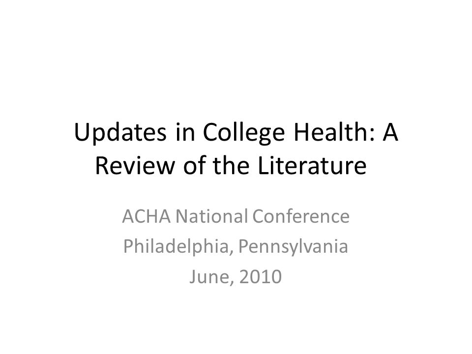 Updates in College Health: A Review of the Literature ACHA National Conference Philadelphia, Pennsylvania June, 2010