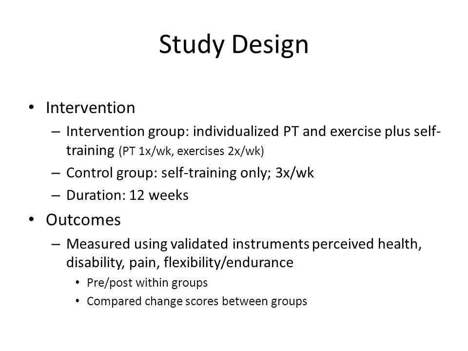Study Design Intervention – Intervention group: individualized PT and exercise plus self- training (PT 1x/wk, exercises 2x/wk) – Control group: self-training only; 3x/wk – Duration: 12 weeks Outcomes – Measured using validated instruments perceived health, disability, pain, flexibility/endurance Pre/post within groups Compared change scores between groups