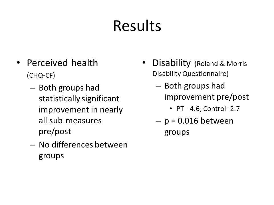 Results Perceived health (CHQ-CF) – Both groups had statistically significant improvement in nearly all sub-measures pre/post – No differences between groups Disability (Roland & Morris Disability Questionnaire) – Both groups had improvement pre/post PT -4.6; Control -2.7 – p = 0.016 between groups