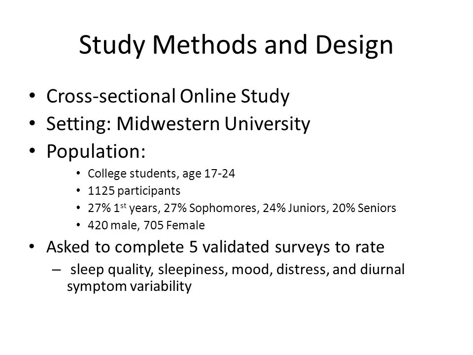 Study Methods and Design Cross-sectional Online Study Setting: Midwestern University Population: College students, age 17-24 1125 participants 27% 1 st years, 27% Sophomores, 24% Juniors, 20% Seniors 420 male, 705 Female Asked to complete 5 validated surveys to rate – sleep quality, sleepiness, mood, distress, and diurnal symptom variability