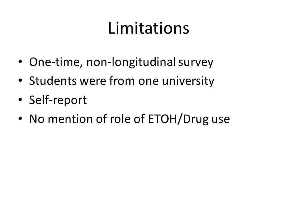 Limitations One-time, non-longitudinal survey Students were from one university Self-report No mention of role of ETOH/Drug use