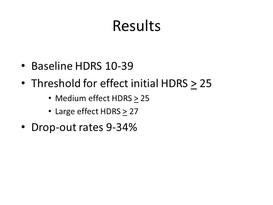 Results Baseline HDRS 10-39 Threshold for effect initial HDRS > 25 Medium effect HDRS > 25 Large effect HDRS > 27 Drop-out rates 9-34%