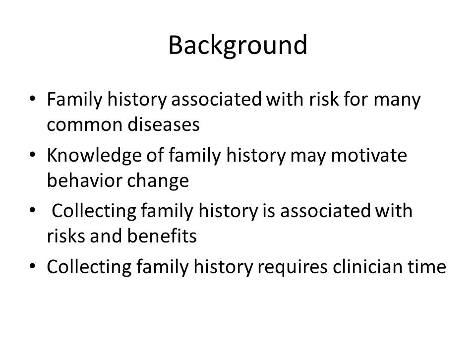 Background Family history associated with risk for many common diseases Knowledge of family history may motivate behavior change Collecting family history is associated with risks and benefits Collecting family history requires clinician time