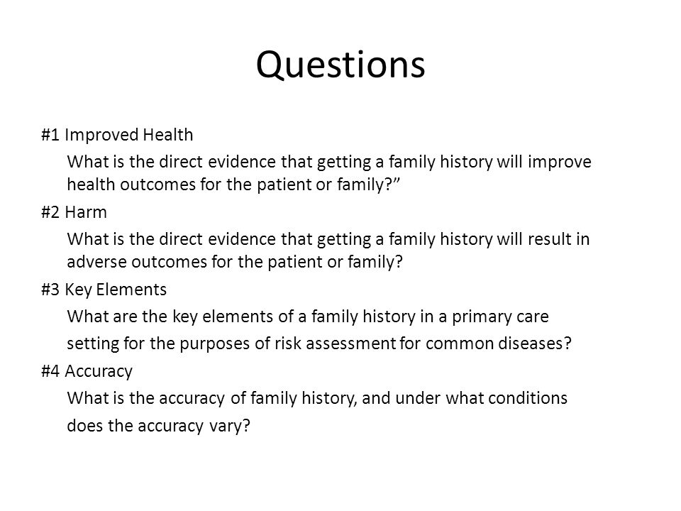Questions #1 Improved Health What is the direct evidence that getting a family history will improve health outcomes for the patient or family? #2 Harm What is the direct evidence that getting a family history will result in adverse outcomes for the patient or family.