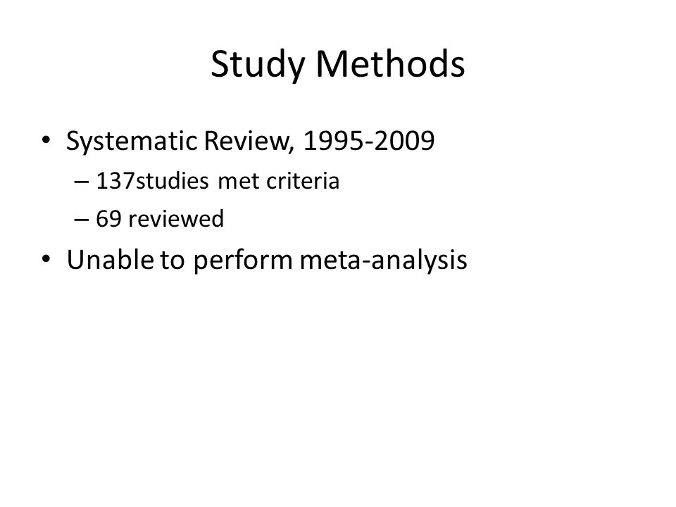 Study Methods Systematic Review, 1995-2009 – 137studies met criteria – 69 reviewed Unable to perform meta-analysis