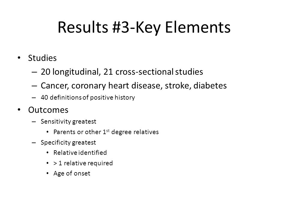 Results #3-Key Elements Studies – 20 longitudinal, 21 cross-sectional studies – Cancer, coronary heart disease, stroke, diabetes – 40 definitions of positive history Outcomes – Sensitivity greatest Parents or other 1 st degree relatives – Specificity greatest Relative identified > 1 relative required Age of onset