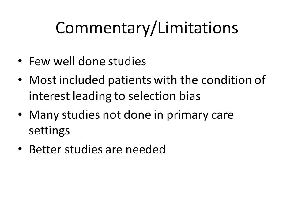 Commentary/Limitations Few well done studies Most included patients with the condition of interest leading to selection bias Many studies not done in primary care settings Better studies are needed