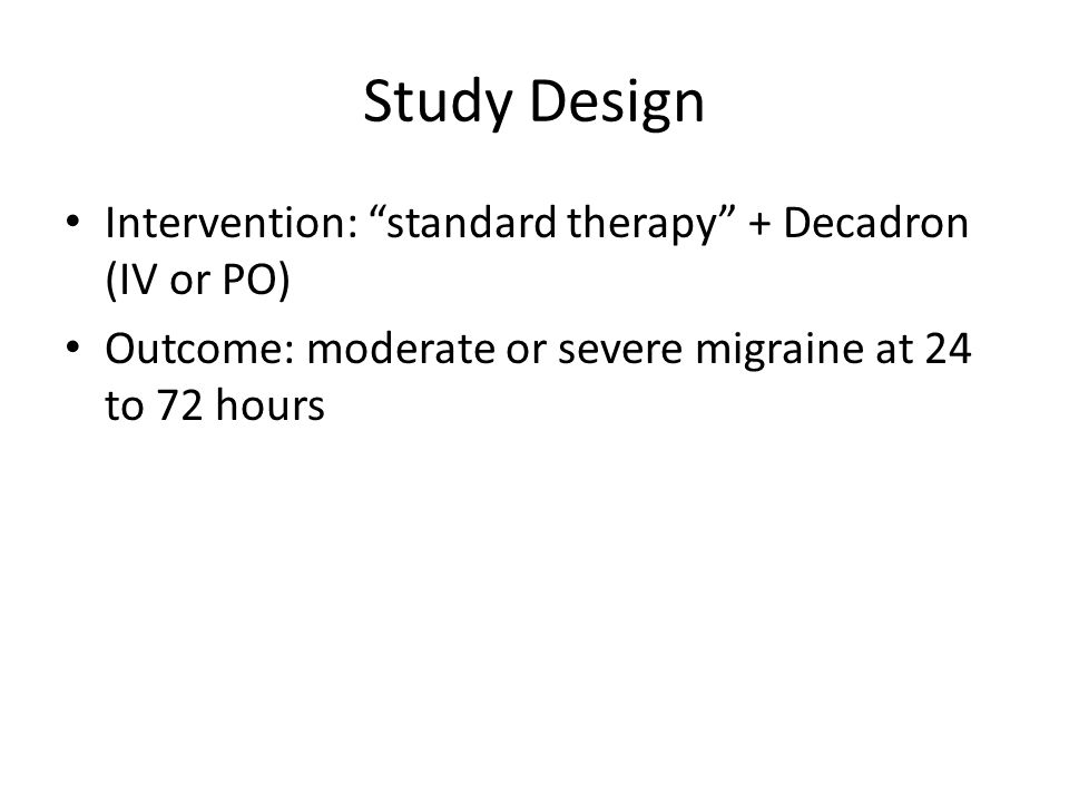 Study Design Intervention: standard therapy + Decadron (IV or PO) Outcome: moderate or severe migraine at 24 to 72 hours
