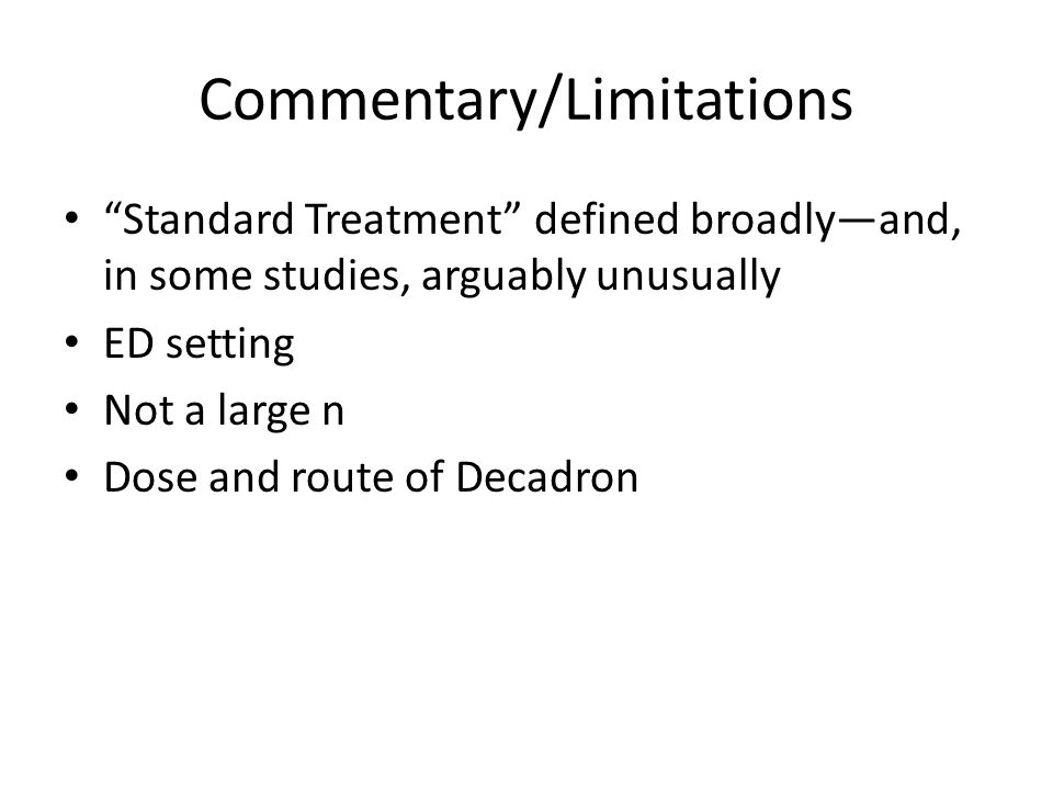 Commentary/Limitations Standard Treatment defined broadly—and, in some studies, arguably unusually ED setting Not a large n Dose and route of Decadron