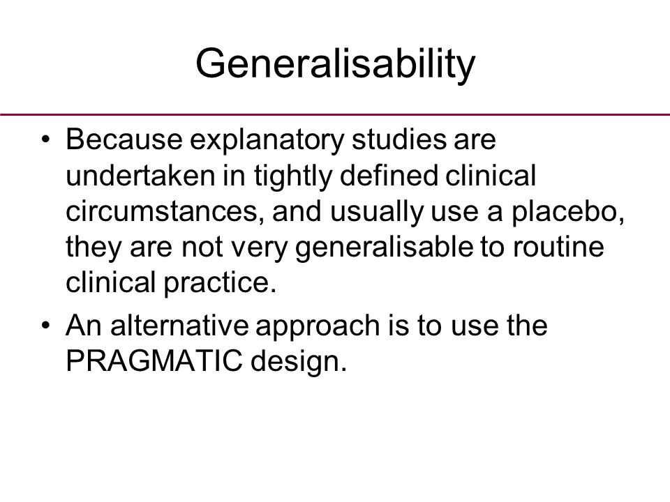Generalisability Because explanatory studies are undertaken in tightly defined clinical circumstances, and usually use a placebo, they are not very generalisable to routine clinical practice.