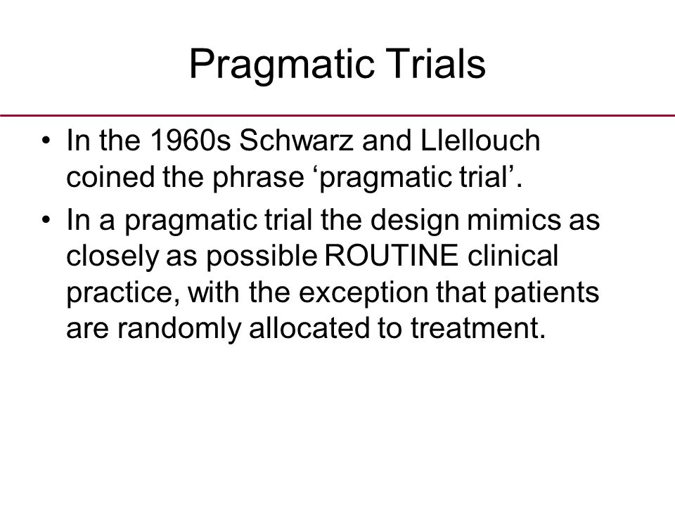 Pragmatic Trials In the 1960s Schwarz and Llellouch coined the phrase 'pragmatic trial'.