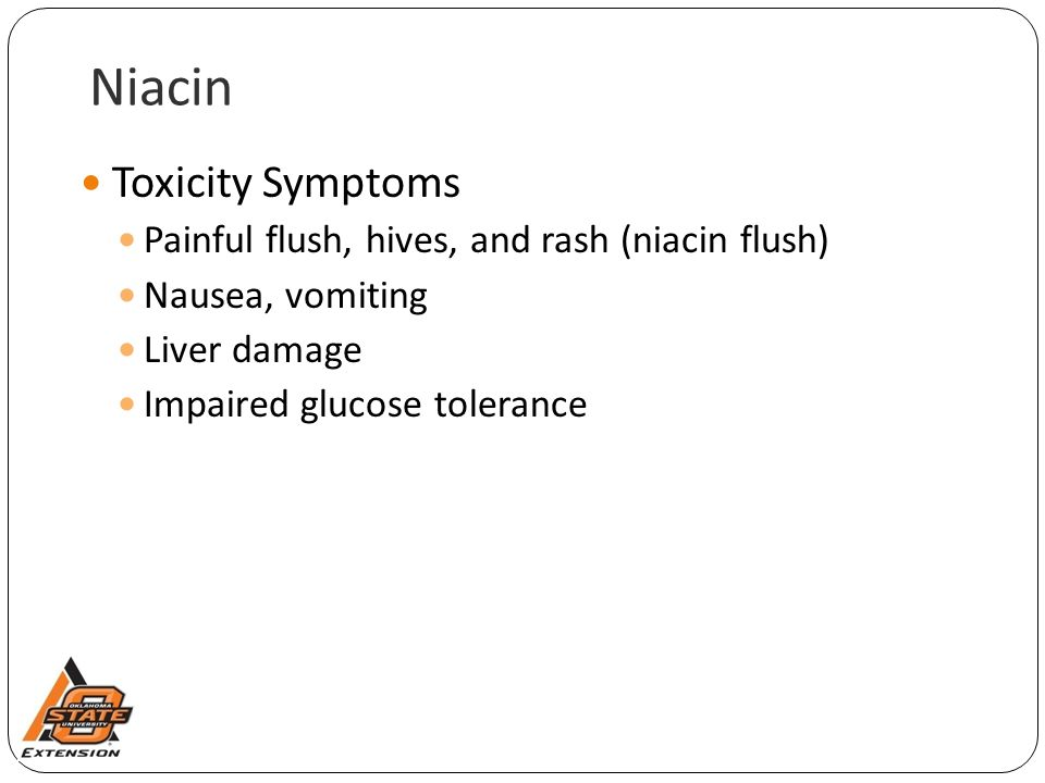 Niacin Toxicity Symptoms Painful flush, hives, and rash (niacin flush) Nausea, vomiting Liver damage Impaired glucose tolerance