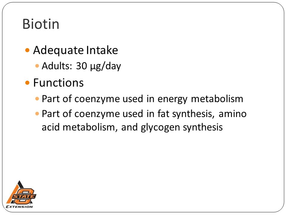 Biotin Adequate Intake Adults: 30 µg/day Functions Part of coenzyme used in energy metabolism Part of coenzyme used in fat synthesis, amino acid metab