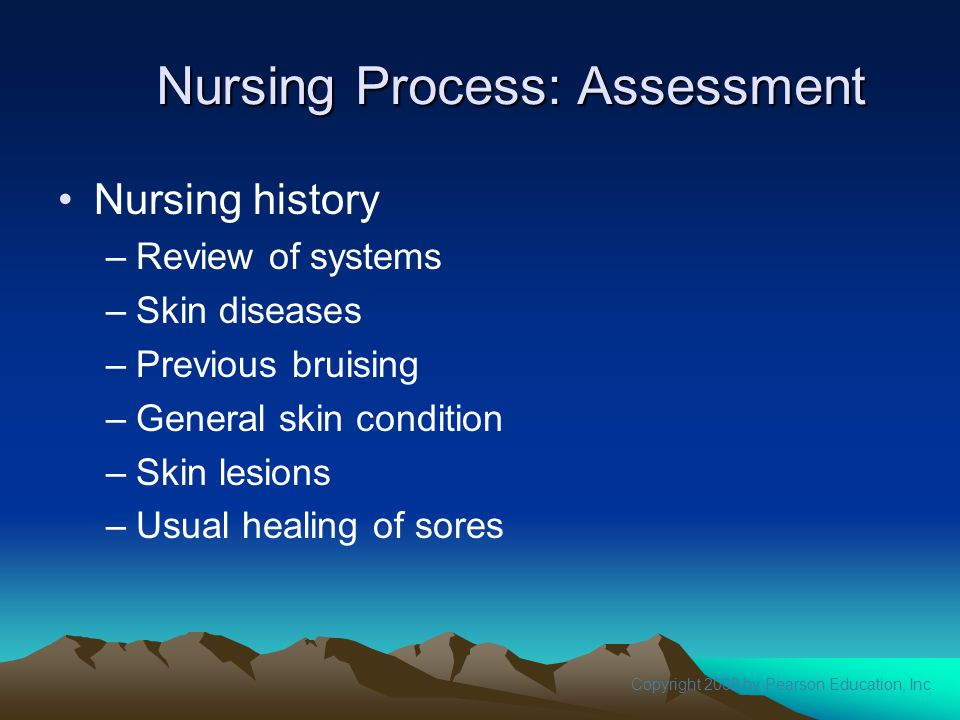 Copyright 2008 by Pearson Education, Inc. Nursing Process: Assessment Nursing history –Review of systems –Skin diseases –Previous bruising –General sk