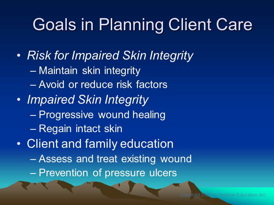 Copyright 2008 by Pearson Education, Inc. Goals in Planning Client Care Risk for Impaired Skin Integrity –Maintain skin integrity –Avoid or reduce ris
