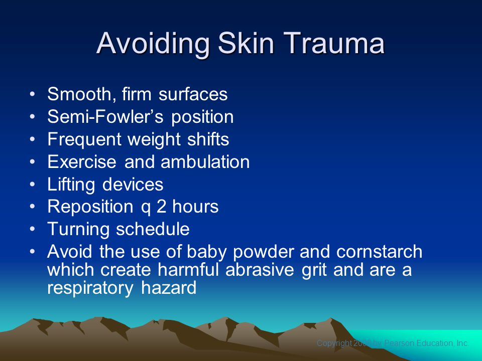 Copyright 2008 by Pearson Education, Inc. Avoiding Skin Trauma Smooth, firm surfaces Semi-Fowler's position Frequent weight shifts Exercise and ambula