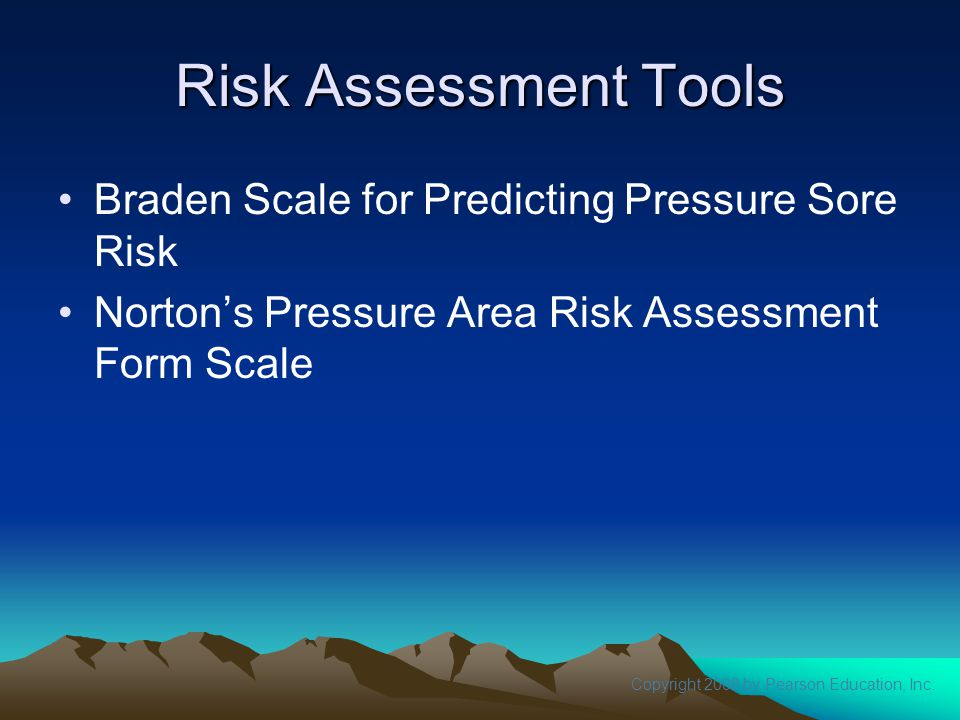 Copyright 2008 by Pearson Education, Inc. Risk Assessment Tools Braden Scale for Predicting Pressure Sore Risk Norton's Pressure Area Risk Assessment