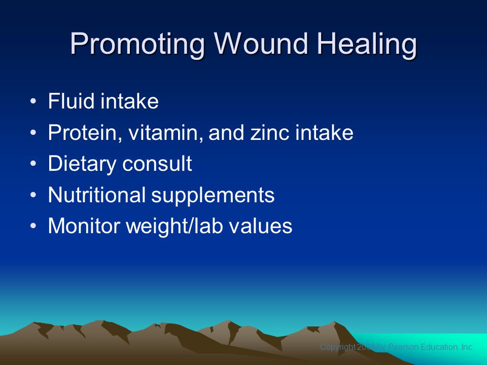 Copyright 2008 by Pearson Education, Inc. Promoting Wound Healing Fluid intake Protein, vitamin, and zinc intake Dietary consult Nutritional supplemen