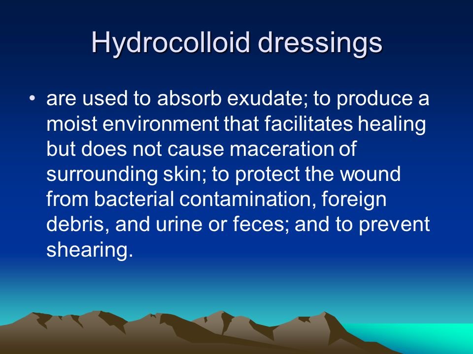 Hydrocolloid dressings are used to absorb exudate; to produce a moist environment that facilitates healing but does not cause maceration of surroundin