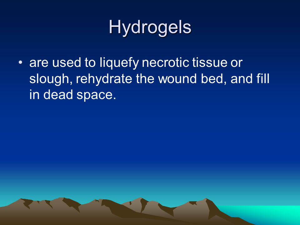 Hydrogels are used to liquefy necrotic tissue or slough, rehydrate the wound bed, and fill in dead space.