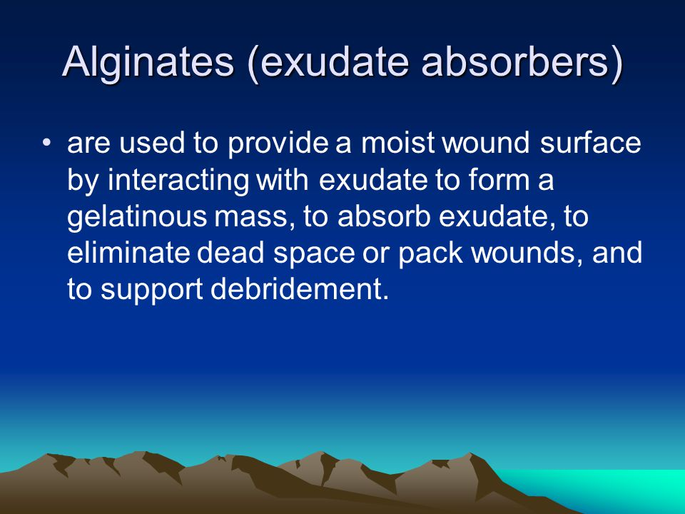 Alginates (exudate absorbers) are used to provide a moist wound surface by interacting with exudate to form a gelatinous mass, to absorb exudate, to e
