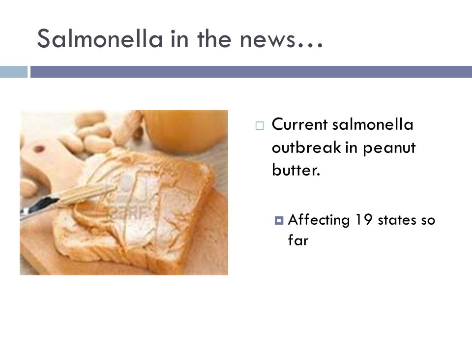 Salmonella in the news…  Current salmonella outbreak in peanut butter.