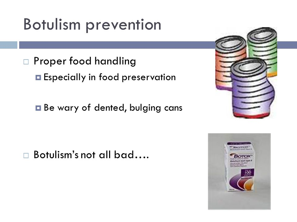 Botulism prevention  Proper food handling  Especially in food preservation  Be wary of dented, bulging cans  Botulism's not all bad….