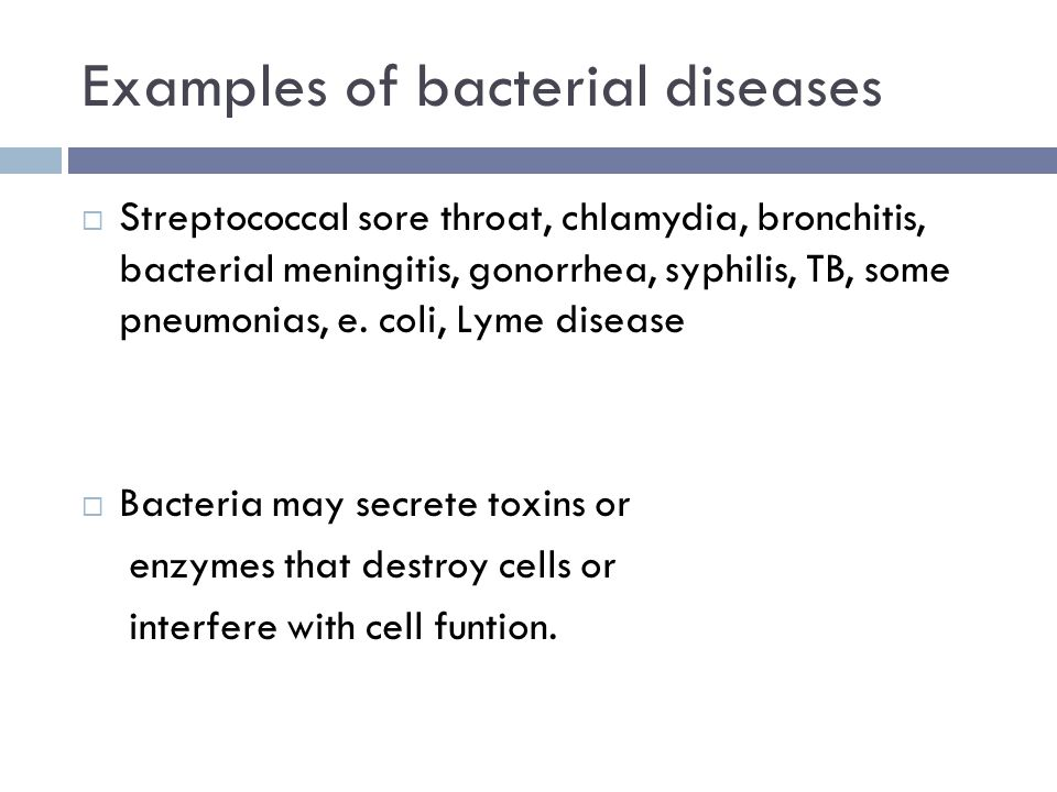 Examples of bacterial diseases  Streptococcal sore throat, chlamydia, bronchitis, bacterial meningitis, gonorrhea, syphilis, TB, some pneumonias, e.